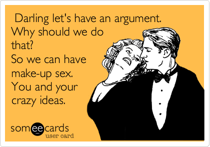 Darling let's have an argument. Why should we do that? So we can have make-up sex. You and your  crazy ideas.