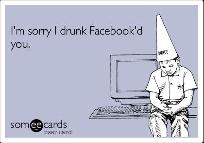 I'm sorry I drunk Facebook'd you.