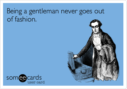 Being a gentleman never goes out of fashion.