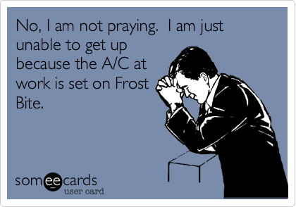 No, I am not praying.  I am just unable to get up because the A/C at work is set on Frost Bite.