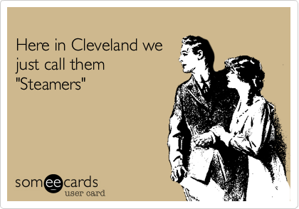 """Here in Cleveland we just call them """"Steamers"""""""