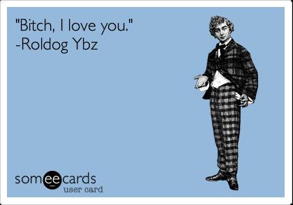 """""""Bitch, I love you.""""  -Roldog Ybz"""