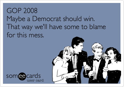 GOP 2008  Maybe a Democrat should win. That way we'll have some to blame for this mess.