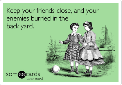 Keep your friends close, and your enemies burried in the back yard.