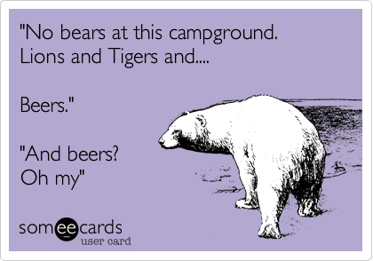 """""""No bears at this campground. Lions and Tigers and....  Beers.""""  """"And beers? Oh my"""""""