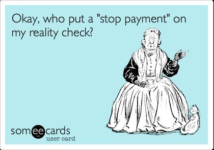 "Okay, who put a ""stop payment"" on my reality check?"