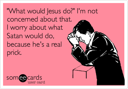 """What would Jesus do?"" I'm not concerned about that. I worry about what Satan would do, because he's a real prick."