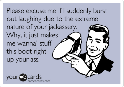 Please excuse me if I suddenly burst out laughing due to the extreme nature of your jackassery. Why, it just makes me wanna' stuff this boot right up your ass!