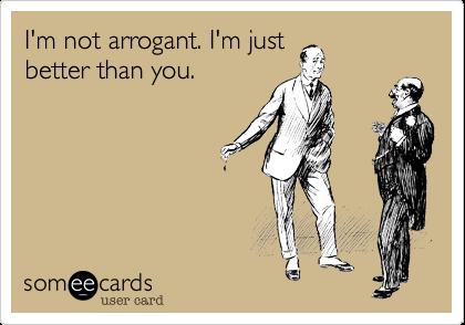 I'm not arrogant. I'm just better than you.