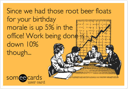 Since we had those root beer floats for your birthday morale is up 5% in the office! Work being done is down 10% though...