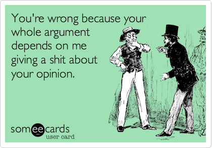 You're wrong because your whole argument depends on me giving a shit about your opinion.