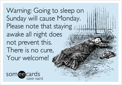 Warning: Going to sleep on Sunday will cause Monday. Please note that staying awake all night does not prevent this. There is no cure, Your welcome!