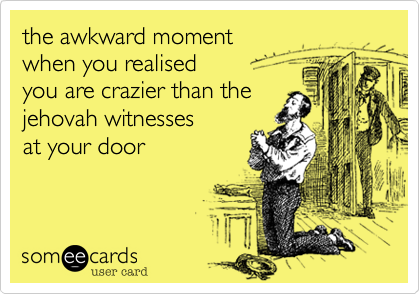 the awkward moment  when you realised you are crazier than the jehovah witnesses  at your door
