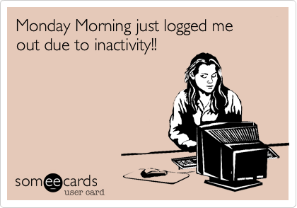 Monday Morning just logged me out due to inactivity!!