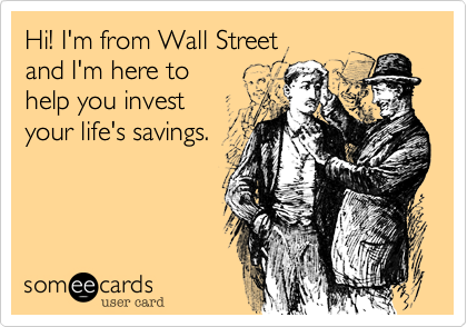 Hi! I'm from Wall Street and I'm here to  help you invest your life's savings.