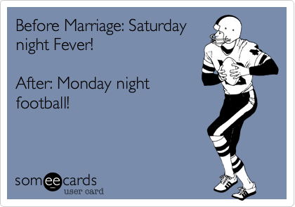 Before Marriage: Saturday night Fever!    After: Monday night football!
