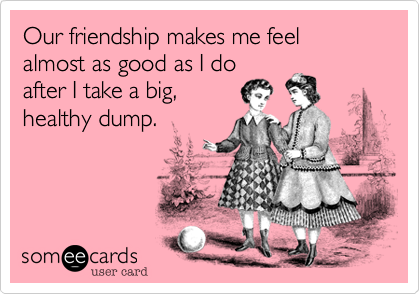 Our friendship makes me feel almost as good as I do after I take a big, healthy dump.
