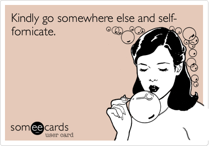 Kindly go somewhere else and self-fornicate.