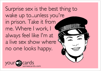 Surprise sex is the best thing to wake up to...unless you're in prison. Take it from me. Where I work, I always feel like I'm at a live sex show where no one looks happy.