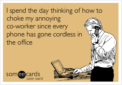 I spend the day thinking of how to choke my annoying co-worker since every phone has gone cordless in the office