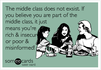 The middle class does not exsist. If you believe you are part of the middle class, it just means you're   rich & insecure or poor & misinformed!