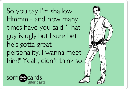 """So you say I'm shallow. Hmmm - and how many times have you said """"That guy is ugly but I sure bet he's gotta great personality. I wanna meet  him!"""" Yeah, didn't think so."""