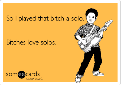 So I played that bitch a solo.   Bitches love solos.