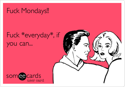 Fuck Mondays!!   Fuck *everyday*, if you can...