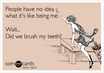 People have no idea  what it's like being me.   Wait... Did we brush my teeth?