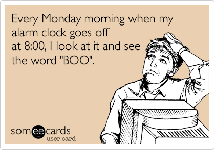 "Every Monday morning when my alarm clock goes off at 8:00, I look at it and see the word ""BOO""."