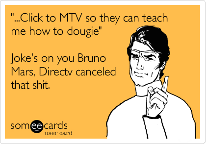 """...Click to MTV so they can teach me how to dougie""   Joke's on you Bruno Mars, Directv canceled that shit."