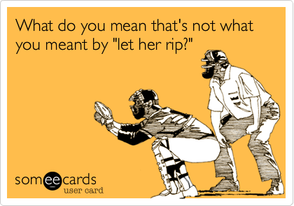 "What do you mean that's not what you meant by ""let her rip?"""