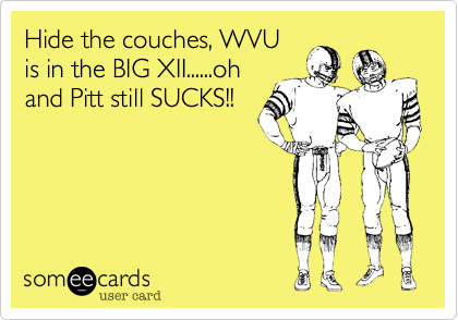 Hide the couches, WVU is in the BIG XII......oh and Pitt still SUCKS!!