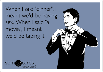 """When I said """"dinner"""", I meant we'd be having sex. When I said """"a movie"""", I meant we'd be taping it."""