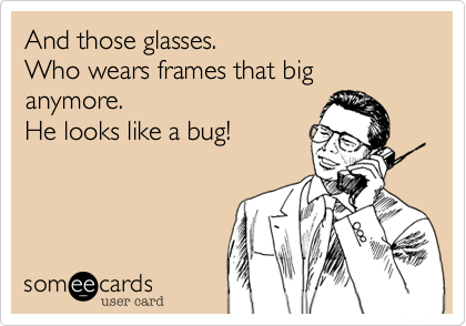And those glasses.  Who wears frames that big anymore.  He looks like a bug!