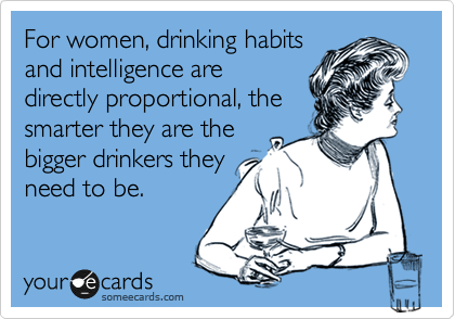 For women, drinking habits and intelligence are directly proportional, the smarter they are the bigger drinkers they need to be.