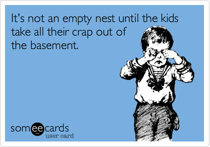 It's not an empty nest until the kids take all their crap out of the basement.