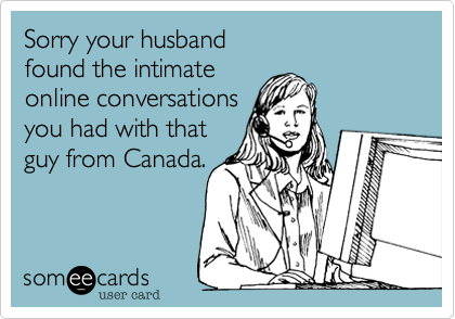 Sorry your husband  found the intimate online conversations you had with that guy from Canada.