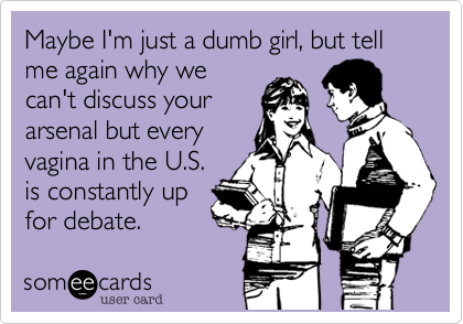 Maybe I'm just a dumb girl, but tell me again why we can't discuss your arsenal but every vagina in the U.S. is constantly up for debate.
