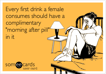 "Every first drink a female consumes should have a complimentary ""morning after pill"" in it"