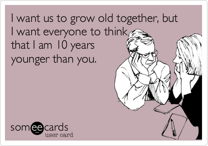 I want us to grow old together, but I want everyone to think that I am 10 years younger than you.
