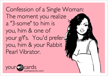 """Confession of a Single Woman: The moment you realize a """"3-some"""" to him is you, him & one of your g/f's.  You'd prefer you, him & your Rabbit Pearl Vibrator."""