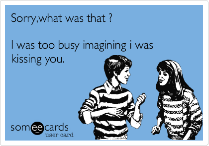 Sorry,what was that ?   I was too busy imagining i was  kissing you.