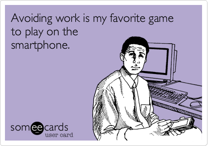 Avoiding work is my favorite game to play on the smartphone.