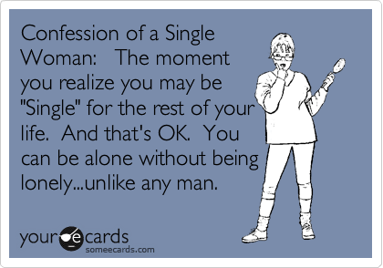 """Confession of a Single Woman:   The moment you realize you may be """"Single"""" for the rest of your life.  And that's OK.  You can be alone without being lonely...unlike any man."""
