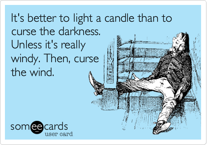It's better to light a candle than to curse the darkness. Unless it's really windy. Then, curse the wind.