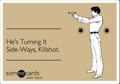 ________________  He's Turning It Side-Ways, Killshot.    ________________