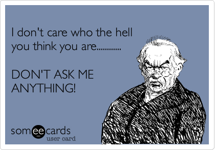 I don't care who the hell  you think you are............  DON'T ASK ME ANYTHING!