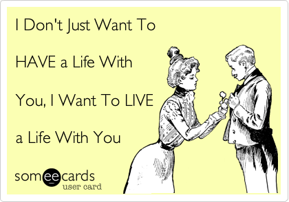 I Don't Just Want To   HAVE a Life With   You, I Want To LIVE  a Life With You