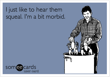 I just like to hear them squeal. I'm a bit morbid.